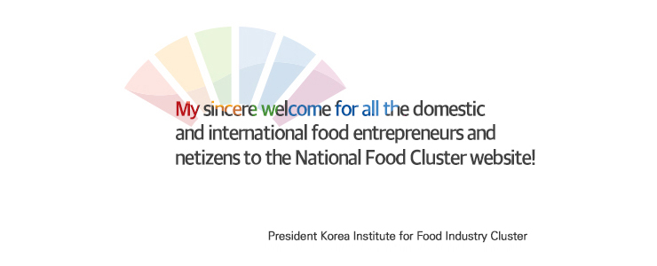 MY sincere welcome for all the domestic and intemational food entrepreneurs and netizens to the National Food Cluster website! Hee-Jong Choi, Director of the National Food Cluster Support Center