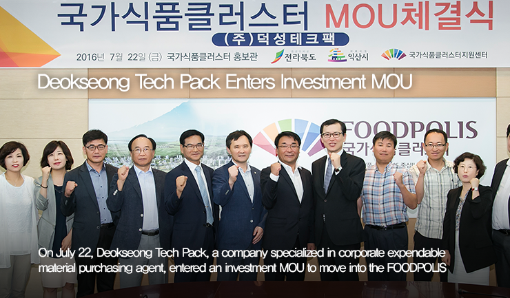 Deokseong Tech Pack Enters Investment MOU / On July 22, Deokseong Tech Pack, a company specialized in corporate expendable material purchasing agent, entered an investment MOU to move into the FOODPOLIS