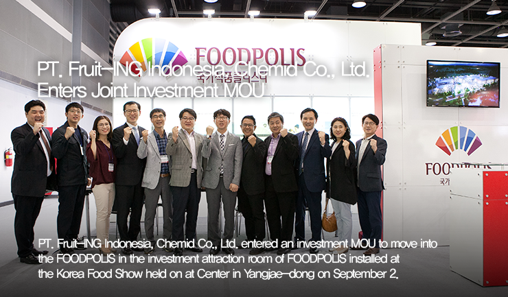 PT. Fruit-ING Indonesia, Chemid Co., Ltd. Enters Joint Investment MOU / PT. Fruit-ING Indonesia, Chemid Co., Ltd. entered an investment MOU to move into the FOODPOLIS in the investment attraction room of FOODPOLIS installed at the Korea Food Show held on at Center in Yangjae-dong on September 2.