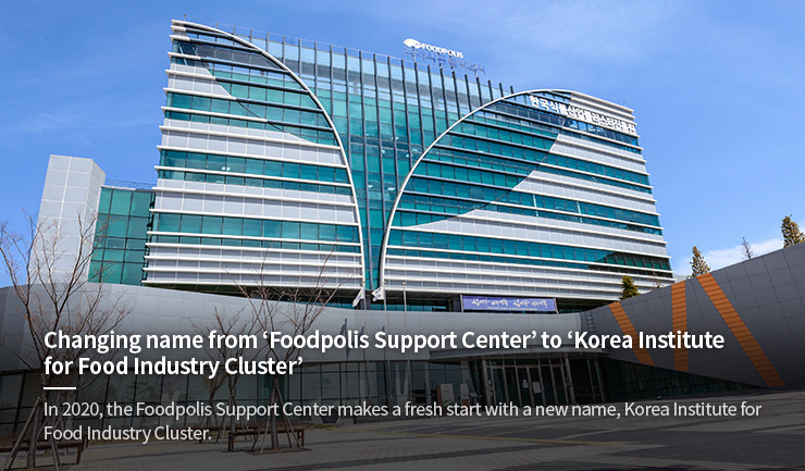 Changing name from 'Foodpolis Support Center' to 'Korea Institute for Food Industry Cluster'<br>In 2020, the Foodpolis Support Center makes a fresh start with a new name, Korea Institute for Food Industry Cluster.