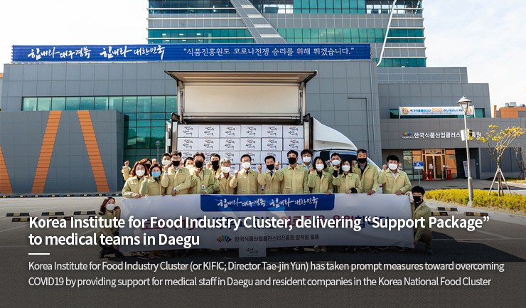 "Korea Institute for Food Industry Cluster, delivering ""Support Package"" to medical teams in Daegu<br>Korea Institute for Food Industry Cluster (or KIFIC; Director Tae-jin Yun) has taken prompt measures toward overcoming COVID19 by providing support for medical staff in Daegu and resident companies in the Korea National Food Cluster"